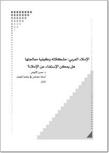 الإملاء العربي مشكلاته وكيفية معالجتها هل يمكن الاستغناء عن الإملاء؟