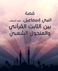 قصة النبي إسماعيل : عليه السلام : بين الثابت القرآني والمتحول الشعبي