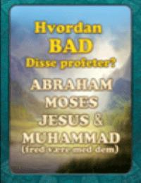 Hvordan BAD Disse profeter ? ABRAHAM MOSES JESUS &amp: MUHAMMAD ( fred v?re med dem )