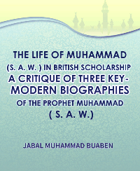 THE LIFE OF MUHAMMAD (S. A. W. ) IN BRITISH SCHOLARSHIP -A CRITIQUE OF THREE KEY MODERN BIOGRAPHIES OF THE PROPHET MUHAMMAD (S. A. W. )